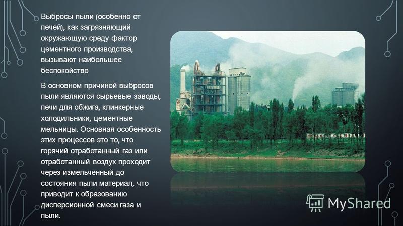 Выбросы пыли ( особенно от печей ), как загрязняющий окружающую среду фактор цементного производства, вызывают наибольшее беспокойство В основном причиной выбросов пыли являются сырьевые заводы, печи для обжига, клинкерные холодильники, цементные мел