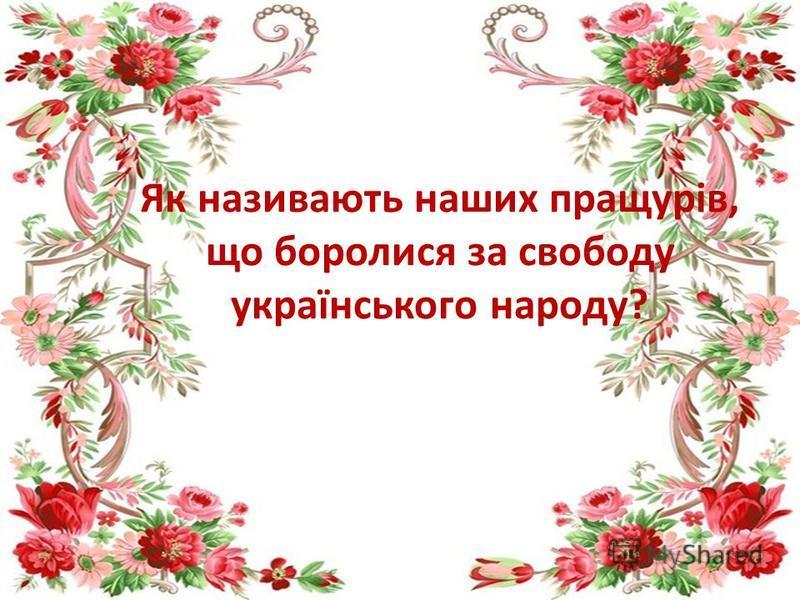 Як називають наших пращурів, що боролися за свободу українського народу?