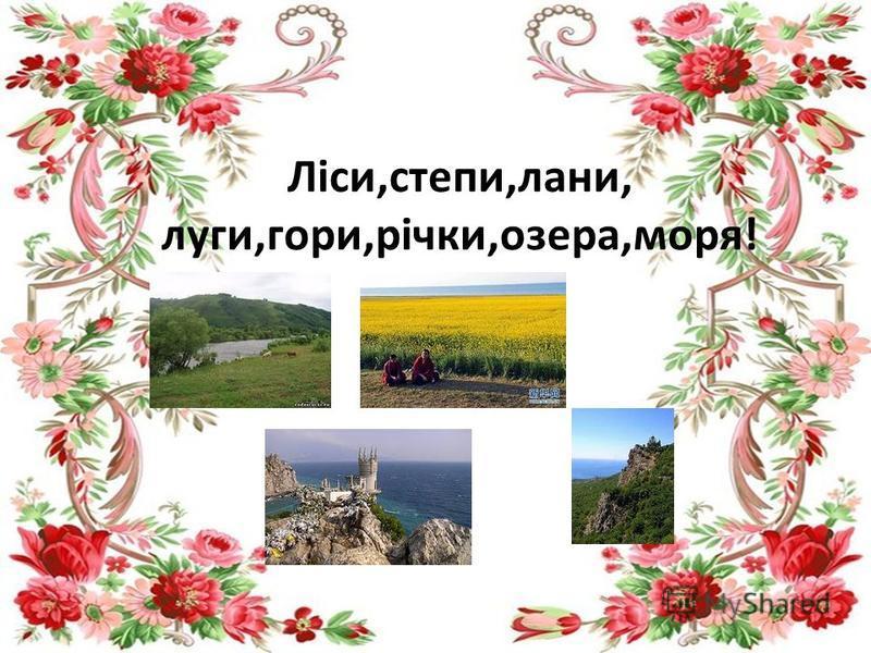 Ліси,степи,лани, луги,гори,річки,озера,моря!