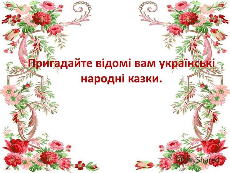 Пригадайте відомі вам українські народні казки.