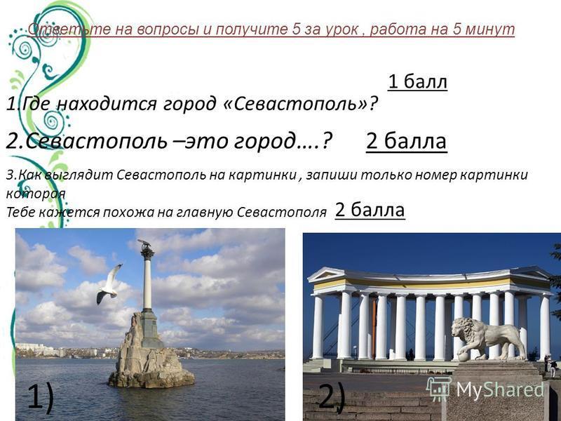 Ответьте на вопросы и получите 5 за урок, работа на 5 минут 1. Где находится город «Севастополь»? 2. Севастополь –это город….? 3. Как выглядит Севастополь на картинки, запиши только номер картинки которая Тебе кажется похожа на главную Севастополя 1