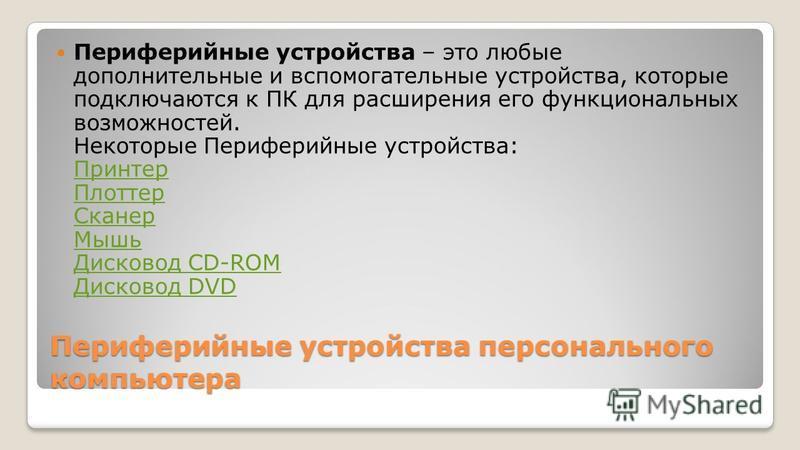 Периферийные устройства – это любые дополнительные и вспомогательные устройства, которые подключаются к ПК для расширения его функциональных возможностей. Некоторые Периферийные устройства: Принтер Плоттер Сканер Мышь Дисковод CD-ROM Дисковод DVD При