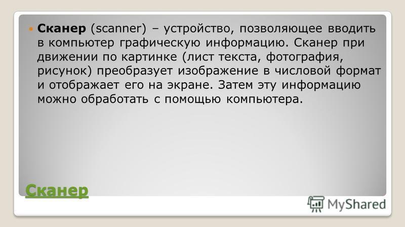 Сканер Сканер (scanner) – устройство, позволяющее вводить в компьютер графическую информацию. Сканер при движении по картинке (лист текста, фотография, рисунок) преобразует изображение в числовой формат и отображает его на экране. Затем эту информаци