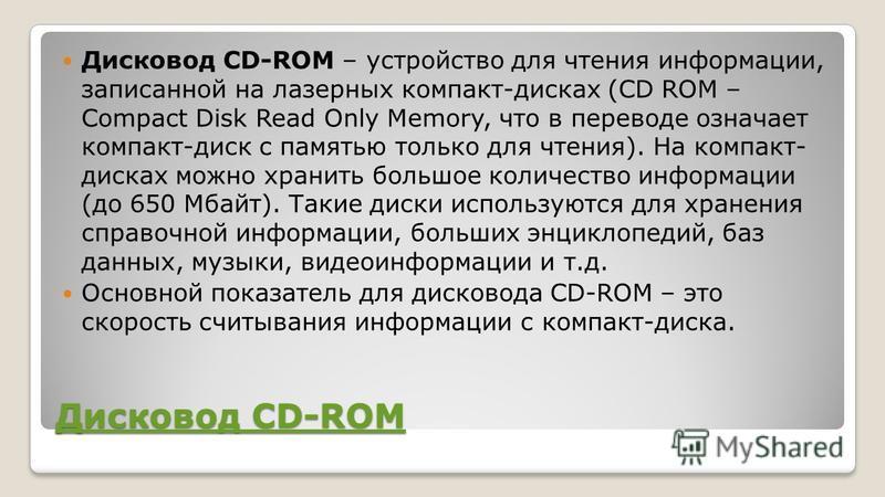 Дисковод CD-ROM Дисковод CD-ROM Дисковод CD-ROM – устройство для чтения информации, записанной на лазерных компакт-дисках (CD ROM – Compact Disk Read Only Memory, что в переводе означает компакт-диск с памятью только для чтения). На компакт- дисках м
