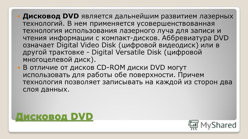 Дисковод DVD Дисковод DVD Дисковод DVD является дальнейшим развитием лазерных технологий. В нем применяется усовершенствованная технология использования лазерного луча для записи и чтения информации с компакт-дисков. Аббревиатура DVD означает Digital