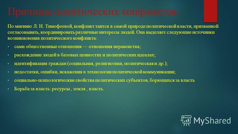 Причины политических конфликтов. По мнению Л. Н. Тимофеевой, конфликт таится в самой природе политической власти, призванной согласовывать, координировать различные интересы людей. Она выделяет следующие источники возникновения политического конфликт
