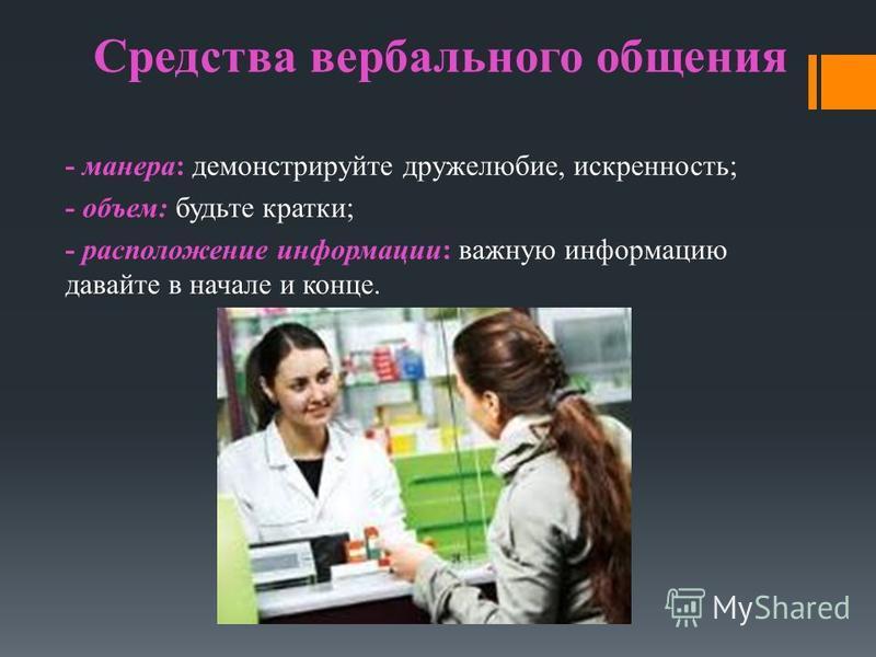 Средства вербального общения - манера: демонстрируйте дружелюбие, искренность; - объем: будьте кратки; - расположение информации: важную информацию давайте в начале и конце.