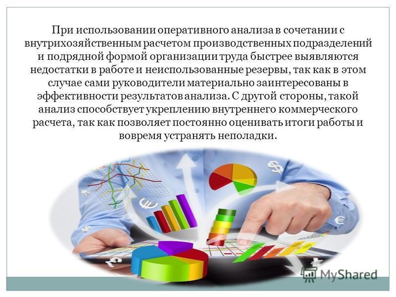 При использовании оперативного анализа в сочетании с внутрихозяйственным расчетом производственных подразделений и подрядной формой организации труда быстрее выявляются недостатки в работе и неиспользованные резервы, так как в этом случае сами руково