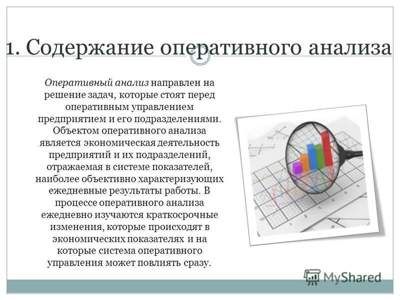 1. Содержание оперативного анализа Оперативный анализ направлен на решение задач, которые стоят перед оперативным управлением предприятием и его подразделениями. Объектом оперативного анализа является экономическая деятельность предприятий и их подра