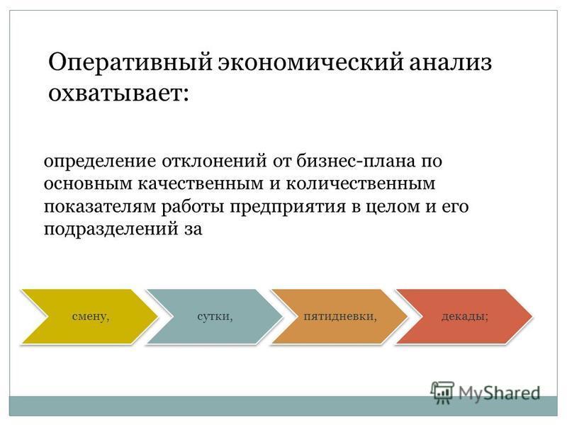 Оперативный экономический анализ охватывает: определение отклонений от бизнес-плана по основным качественным и количественным показателям работы предприятия в целом и его подразделений за смену,сутки,пятидневки,декады;