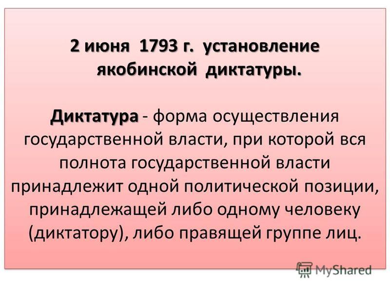 2 июня 1793 г. установление якобинской диктатуры. якобинской диктатуры. Диктатура Диктатура - форма осуществления государственной власти, при которой вся полнота государственной власти принадлежит одной политической позиции, принадлежащей либо одному