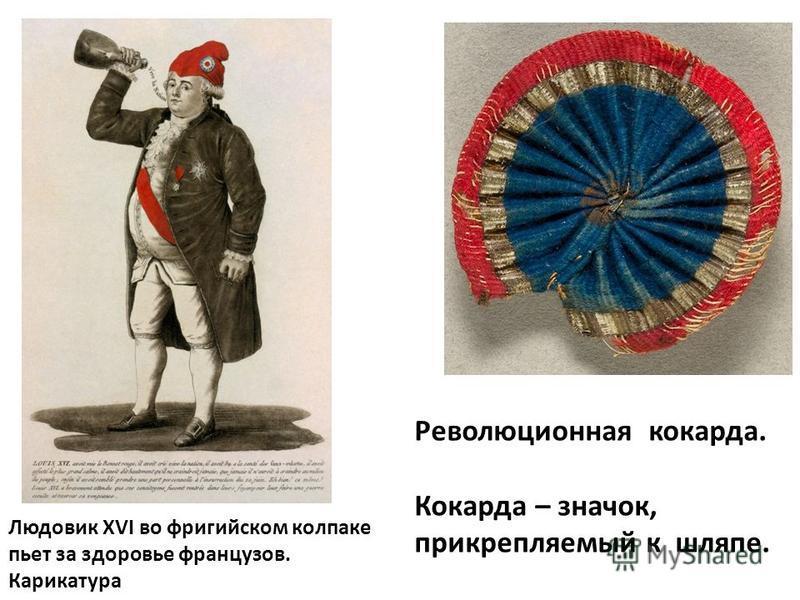 Революционная кокарда. Кокарда – значок, прикрепляемый к шляпе. Людовик XVI во фригийском колпаке пьет за здоровье французов. Карикатура