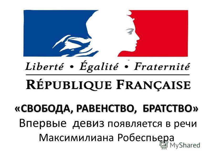 «СВОБОДА, РАВЕНСТВО, БРАТСТВО» Впервые девиз появляется в речи Максимилиана Робеспьера