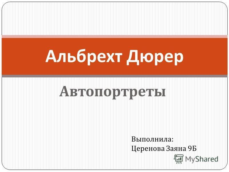 Автопортреты Альбрехт Дюрер Выполнила : Церенова Заяна 9 Б
