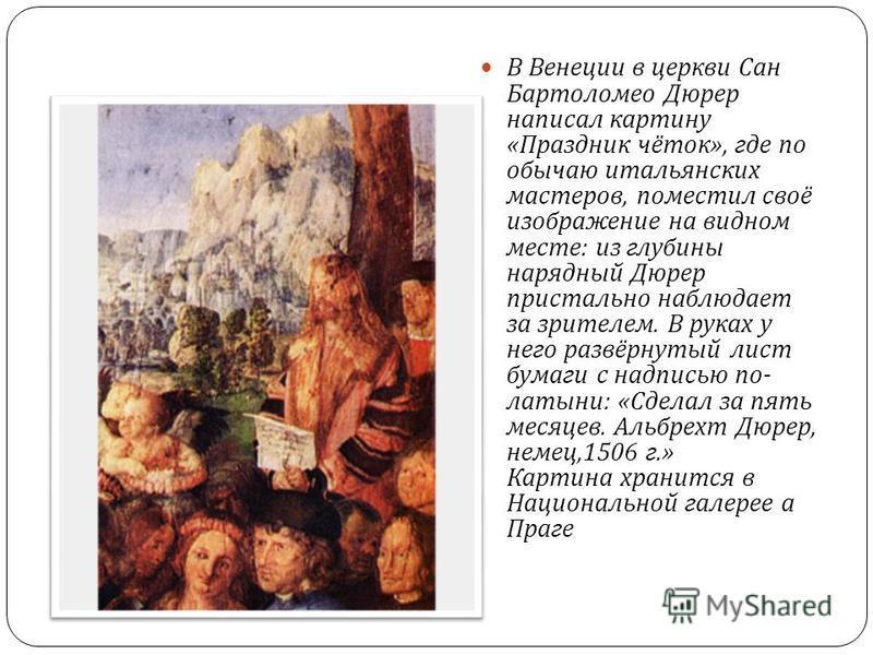 В Венеции в церкви Сан Бартоломео Дюрер написал картину « Праздник чёток », где по обычаю итальянских мастеров, поместил своё изображение на видном месте : из глубины нарядный Дюрер пристально наблюдает за зрителем. В руках у него развёрнутый лист бу