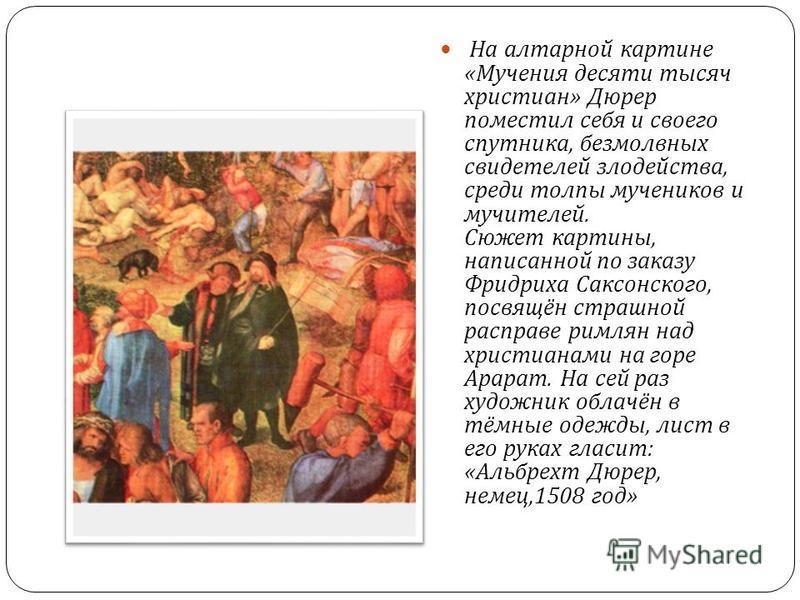 На алтарной картине « Мучения десяти тысяч христиан » Дюрер поместил себя и своего спутника, безмолвных свидетелей злодейства, среди толпы мучеников и мучителей. Сюжет картины, написанной по заказу Фридриха Саксонского, посвящён страшной расправе рим