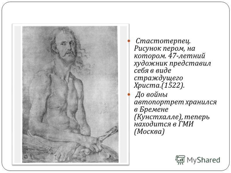 Стастотерпец. Рисунок пером, на котором. 47- летний художник представил себя в виде страждущего Христа.(1522). До войны автопортрет хранился в Бремене ( Кунстхалле ), теперь находится в ГМИ ( Москва )