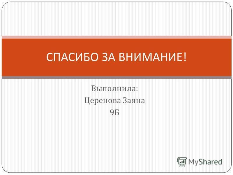 Выполнила : Церенова Заяна 9 Б СПАСИБО ЗА ВНИМАНИЕ !
