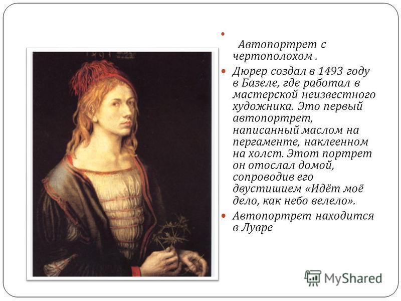 Автопортрет с чертополохом. Дюрер создал в 1493 году в Базеле, где работал в мастерской неизвестного художника. Это первый автопортрет, написанный маслом на пергаменте, наклеенном на холст. Этот портрет он отослал домой, сопроводив его двустишием « И