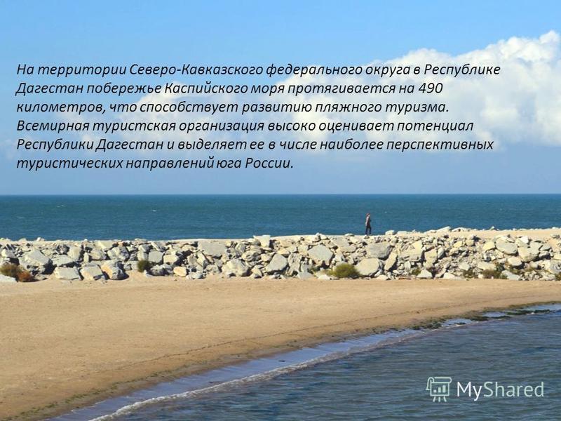 На территории Северо-Кавказского федерального округа в Республике Дагестан побережье Каспийского моря протягивается на 490 километров, что способствует развитию пляжного туризма. Всемирная туристская организация высоко оценивает потенциал Республики