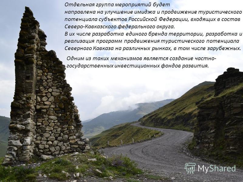 Отдельная группа мероприятий будет направлена на улучшение имиджа и продвижение туристического потенциала субъектов Российской Федерации, входящих в состав Северо-Кавказского федерального округа. В их числе разработка единого бренда территории, разра