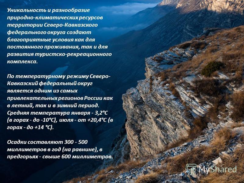 Уникальность и разнообразие природно-климатических ресурсов территории Северо-Кавказского федерального округа создают благоприятные условия как для постоянного проживания, так и для развития туристско-рекреационного комплекса. По температурному режим