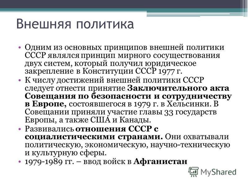 Внешняя политика Одним из основных принципов внешней политики СССР являлся принцип мирного сосуществования двух систем, который получил юридическое закрепление в Конституции СССР 1977 г. К числу достижений внешней политики СССР следует отнести принят