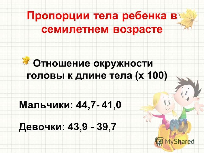 Пропорции тела ребенка в семилетнем возрасте Отношение окружности головы к длине тела (х 100) Мальчики: 44,7- 41,0 Девочки: 43,9 - 39,7