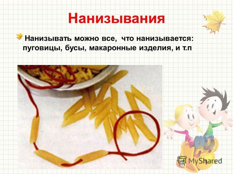 Нанизывания Нанизывать можно все, что нанизывается: пуговицы, бусы, макаронные изделия, и т.п