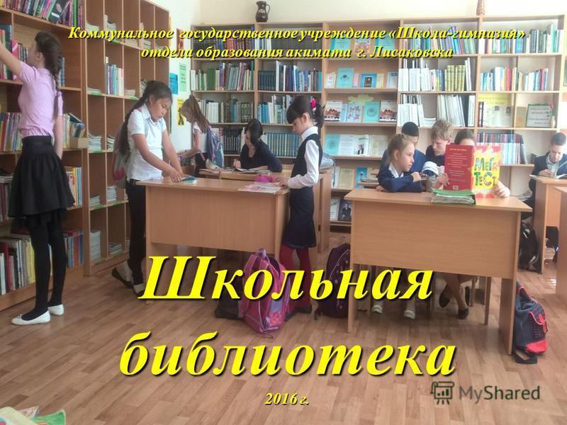 Коммунальное государственное учреждение «Школа-гимназия» отдела образования акимата г. Лисаковска Школьная библиотека 2016 г.