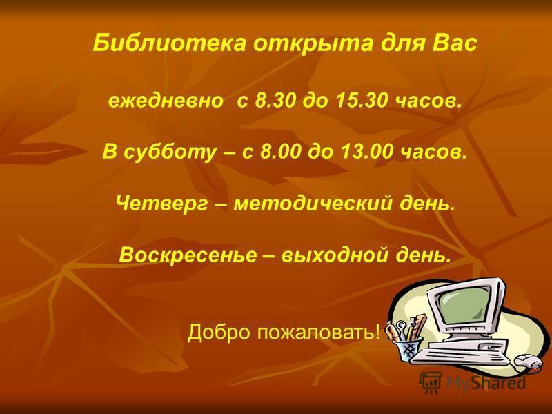 Библиотека открыта для Вас ежедневно с 8.30 до 15.30 часов. В субботу – с 8.00 до 13.00 часов. Четверг – методический день. Воскресенье – выходной день. Добро пожаловать!