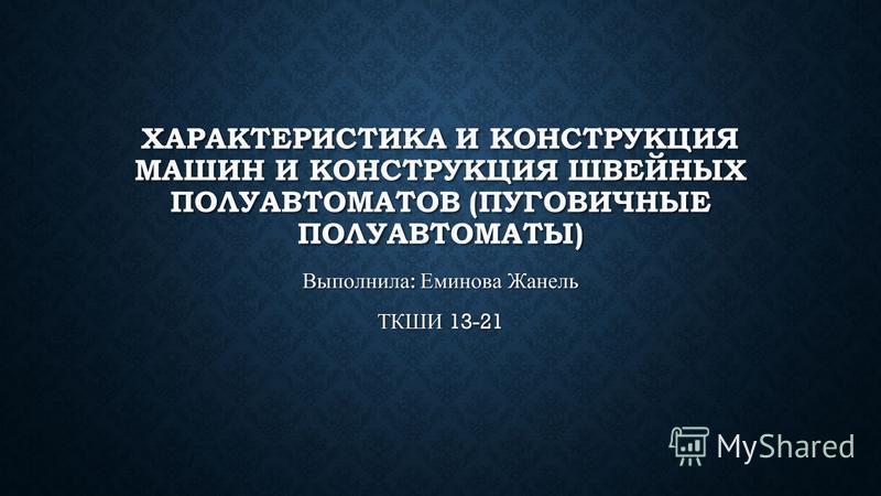ХАРАКТЕРИСТИКА И КОНСТРУКЦИЯ МАШИН И КОНСТРУКЦИЯ ШВЕЙНЫХ ПОЛУАВТОМАТОВ (ПУГОВИЧНЫЕ ПОЛУАВТОМАТЫ) Выполнила : Еминова Жанель ТКШИ 13-21