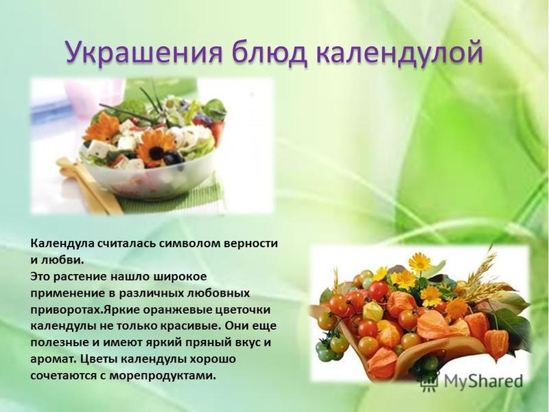 Украшения блюд календулой Календула считалась символом верности и любви. Это растение нашло широкое применение в различных любовных приворотах.Яркие оранжевые цветочки календулы не только красивые. Они еще полезные и имеют яркий пряный вкус и аромат.