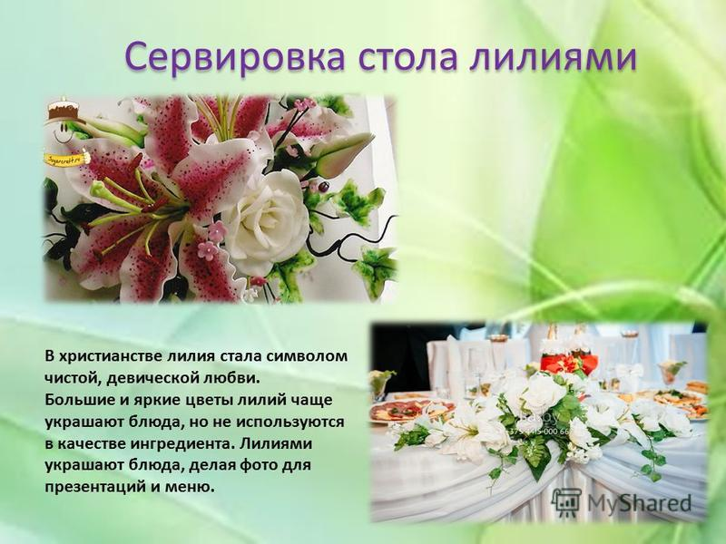 Сервировка стола лилиями В христианстве лилия стала символом чистой, девической любви. Большие и яркие цветы лилий чаще украшают блюда, но не используются в качестве ингредиента. Лилиями украшают блюда, делая фото для презентаций и меню.