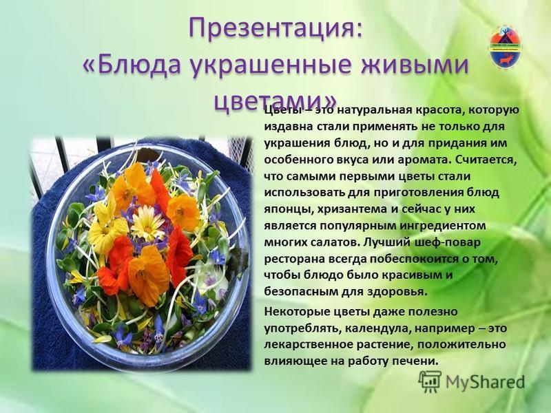Цветы – это натуральная красота, которую издавна стали применять не только для украшения блюд, но и для придания им особенного вкуса или аромата. Считается, что самыми первыми цветы стали использовать для приготовления блюд японцы, хризантема и сейча