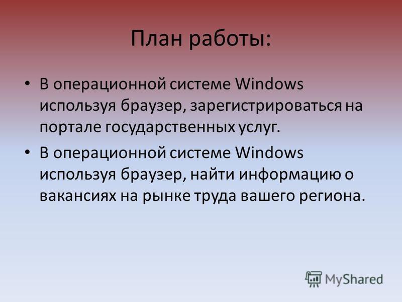 План работы: В операционной системе Windows используя браузер, зарегистрироваться на портале государственных услуг. В операционной системе Windows используя браузер, найти информацию о вакансиях на рынке труда вашего региона.
