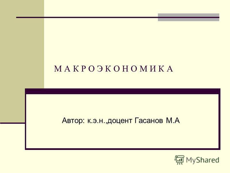 М А К Р О Э К О Н О М И К А Автор: к.э.н.,доцент Гасанов М.А