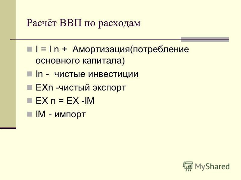 Расчёт ВВП по расходам I = I n + Амортизация(потребление основного капитала) In - чистые инвестиции EХn -чистый экспорт EХ n = EX -IM IM - импорт