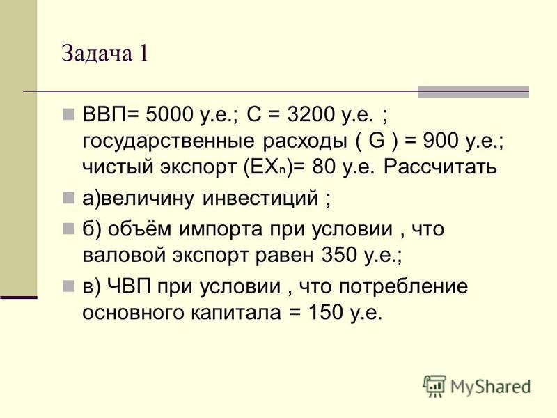 Задача 1 ВВП= 5000 у.е.; С = 3200 у.е. ; государственные расходы ( G ) = 900 у.е.; чистый экспорт (EX n )= 80 у.е. Рассчитать а)величину инвестиций ; б) объём импорта при условии, что валовой экспорт равен 350 у.е.; в) ЧВП при условии, что потреблени