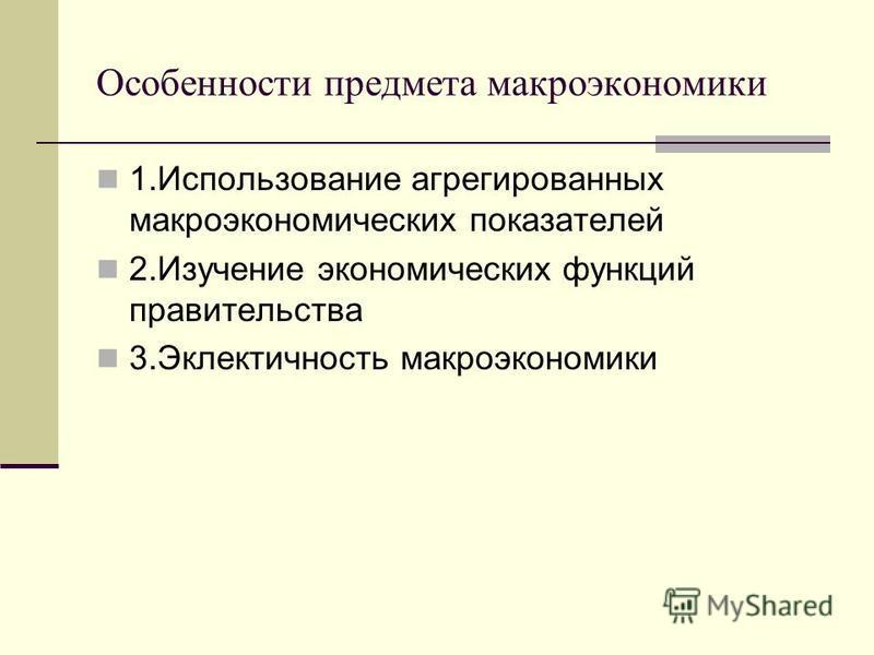 Особенности предмета макроэкономики 1. Использование агрегированных макроэкономических показателей 2. Изучение экономических функций правительства 3. Эклектичность макроэкономики