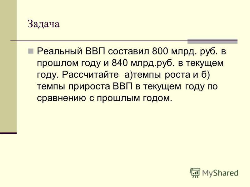 Задача Реальный ВВП составил 800 млрд. руб. в прошлом году и 840 млрд.руб. в текущем году. Рассчитайте а)темпы роста и б) темпы прироста ВВП в текущем году по сравнению с прошлым годом.