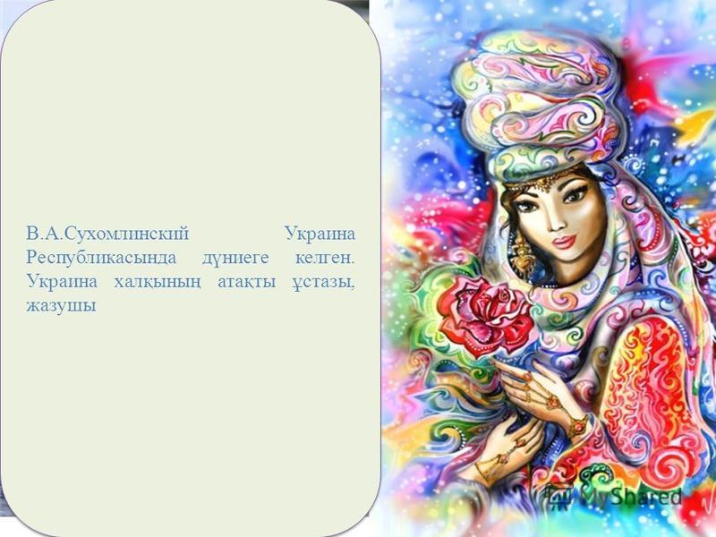 В.А.Сухомлинский Украина Республикасында дүниеге келген. Украина халқының атақты ұстазы, жазушы