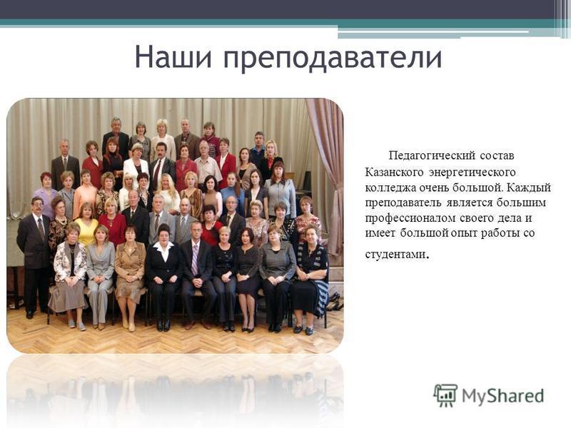 Наши преподаватели Педагогический состав Казанского энергетического колледжа очень большой. Каждый преподаватель является большим профессионалом своего дела и имеет большой опыт работы со студентами.