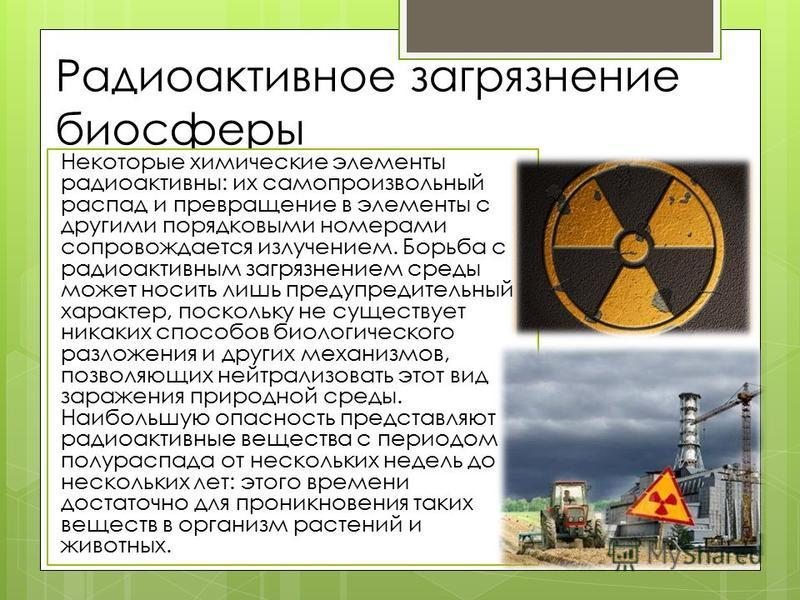 Радиоактивное загрязнение биосферы Некоторые химические элементы радиоактивны: их самопроизвольный распад и превращение в элементы с другими порядковыми номерами сопровождается излучением. Борьба с радиоактивным загрязнением среды может носить лишь п