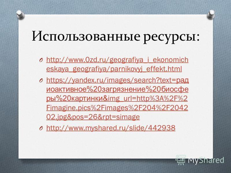 Использованные ресурсы: O http://www.0zd.ru/geografiya_i_ekonomich eskaya_geografiya/parnikovyj_effekt.html http://www.0zd.ru/geografiya_i_ekonomich eskaya_geografiya/parnikovyj_effekt.html O https://yandex.ru/images/search?text= рад иоактивное %20 з