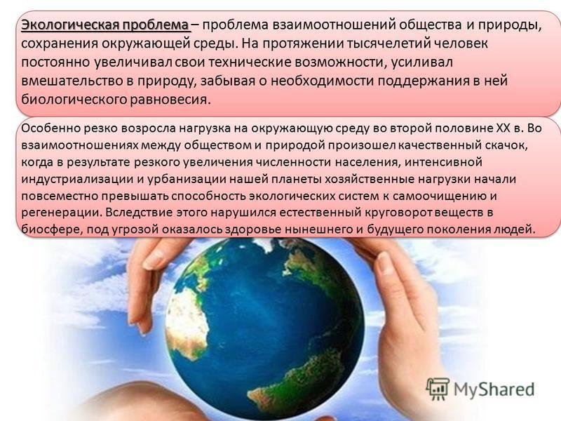 Экологическая проблема Экологическая проблема – проблема взаимоотношений общества и природы, сохранения окружающей среды. На протяжении тысячелетий человек постоянно увеличивал свои технические возможности, усиливал вмешательство в природу, забывая о