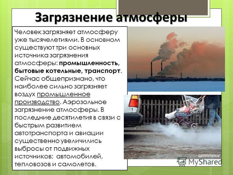 Загрязнение атмосферы Человек загрязняет атмосферу уже тысячелетиями. В основном существуют три основных источника загрязнения атмосферы: промышленность, бытовые котельные, транспорт. Сейчас общепризнано, что наиболее сильно загрязняет воздух промышл