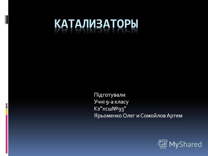 Підготували Учні 9-а класу Кзхсш 93 Ярьоменко Олег и Сомойлов Артем