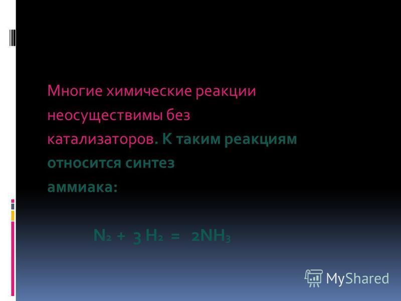 Многие химические реакции неосуществимы без катализаторов. К таким реакциям относится синтез аммиака: N 2 + 3 H 2 = 2NH 3