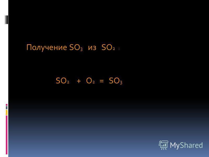 Получение SO 3 из SO 2 : SO 2 + O 2 = SO 3